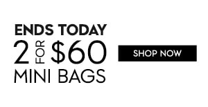 ENDS TODAY 2 FOR $60 MINI BAGS