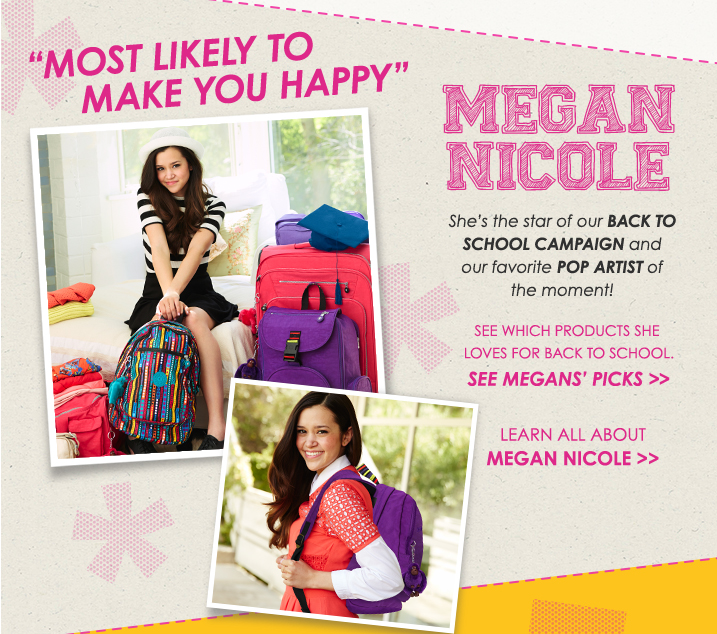 Most likely to make you happy.  Megan Nicole.  She's the star of our Back to School Campaign and our favorite Pop Artist of the moment!  See which products she loves for back to school.  See Megan's Picks.  Learn all about Megan Nicole.