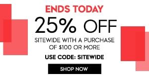 PRE-SPRING SALE 25% OFF SITEWIDE W/$100 PURCHASE OR MORE