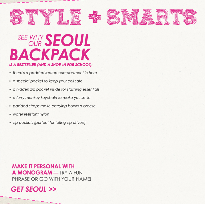 Style + Smarts.  See why our Seoul backpack is a bestseller (and a shoe-in for school).  1. There is a padded laptop in here.  2. A special packet to keep your cell safe.  3. A hidden zip pocket inside for stashing essentials.  4. A furry monkey keychain to make you smile.  4. A furry monkey keychain to make you smile.  5. Padded straps make carrying books a breeze.  6. Water resistant nylon.  7. Zip packets (perfect for toting zip drives.